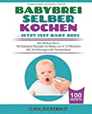 BABYBREI SELBER KOCHEN: JETZT ISST BABY BREI: Das Beikost Buch - 100 Babybrei Rezepte für Babys von 4-12 Monaten - inkl. Einführung in die Familienkost (Baby Bücher, Band 2)